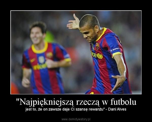 """""""Najpiękniejszą rzeczą w futbolu – jest to, że on zawsze daje Ci szansę rewanżu"""" - Dani Alves"""