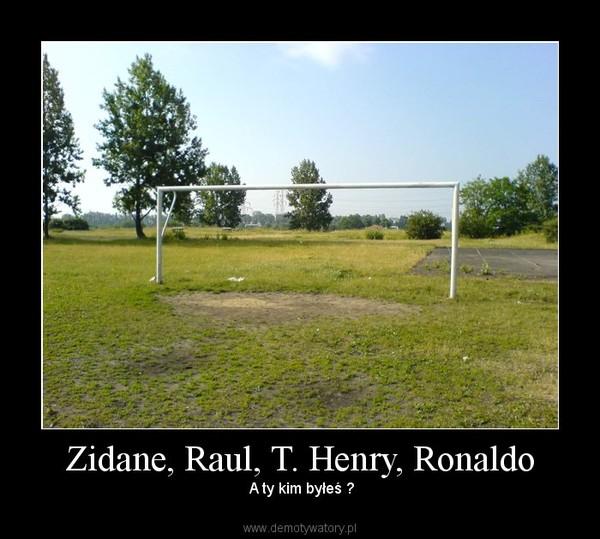 Zidane, Raul, T. Henry, Ronaldo – A ty kim byłeś ?