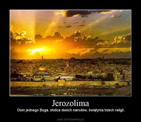 Jerozolima – Dom jednego Boga, stolica dwóch narodów, świątynia trzech religii.