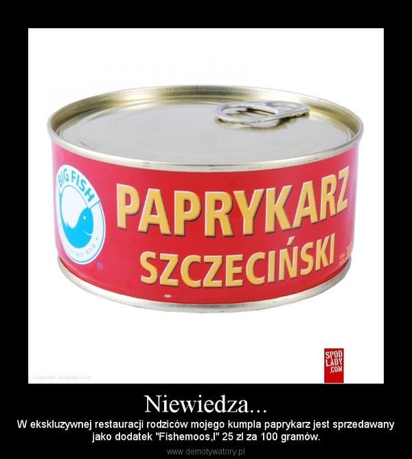 """Niewiedza... – W ekskluzywnej restauracji rodziców mojego kumpla paprykarz jest sprzedawanyjako dodatek """"Fishemoos,l"""" 25 zl za 100 gramów."""