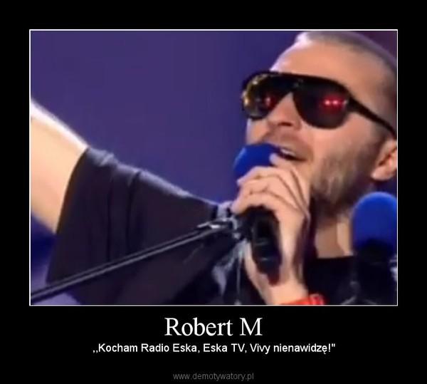 "Robert M – ,,Kocham Radio Eska, Eska TV, Vivy nienawidzę!"""