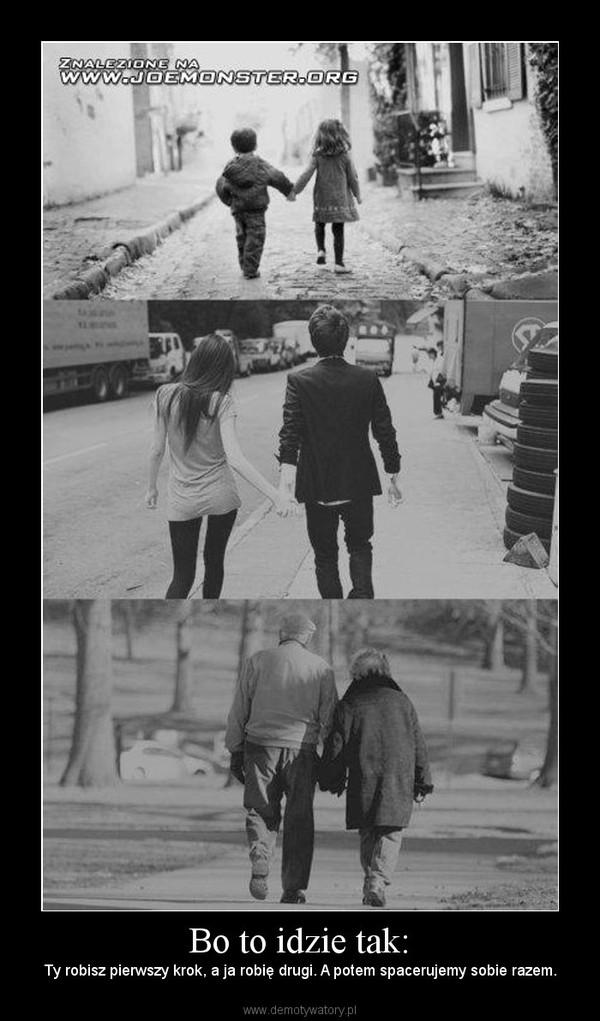 Bo to idzie tak: – Ty robisz pierwszy krok, a ja robię drugi. A potem spacerujemy sobie razem.