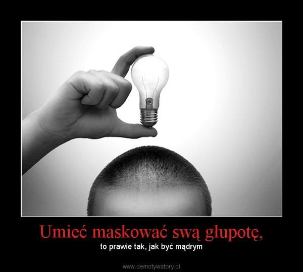 Umieć maskować swą głupotę, – to prawie tak, jak być mądrym