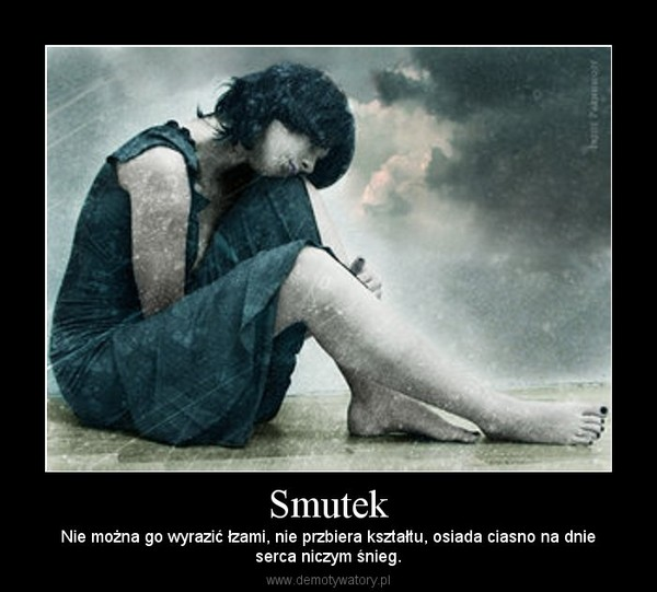 Smutek – Nie można go wyrazić łzami, nie przbiera kształtu, osiada ciasno na dnieserca niczym śnieg.