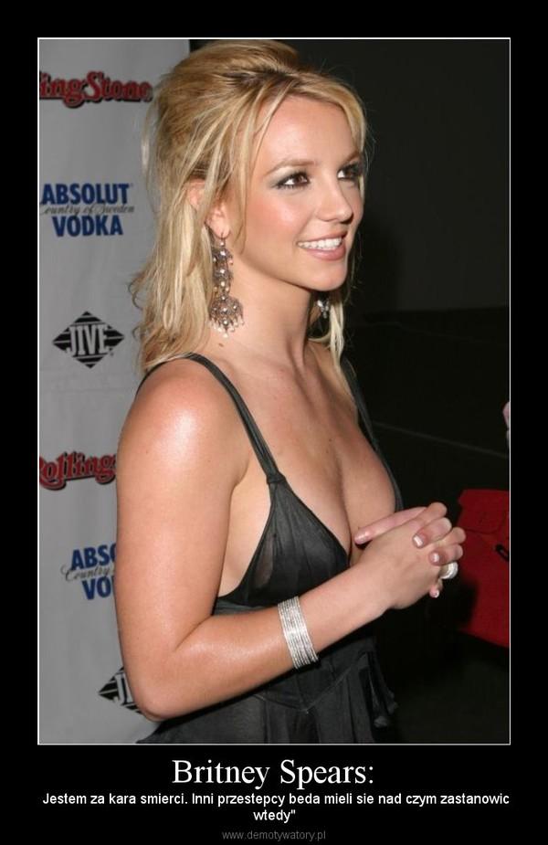 """Britney Spears: – Jestem za kara smierci. Inni przestepcy beda mieli sie nad czym zastanowicwtedy"""""""