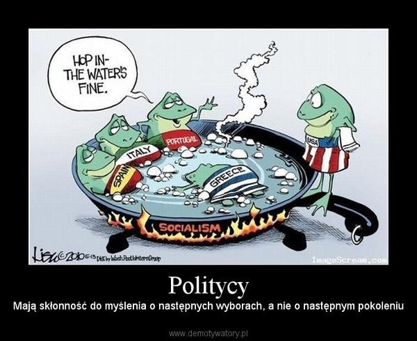 Politycy – Mają skłonność do myślenia o następnych wyborach, a nie o następnym pokoleniu
