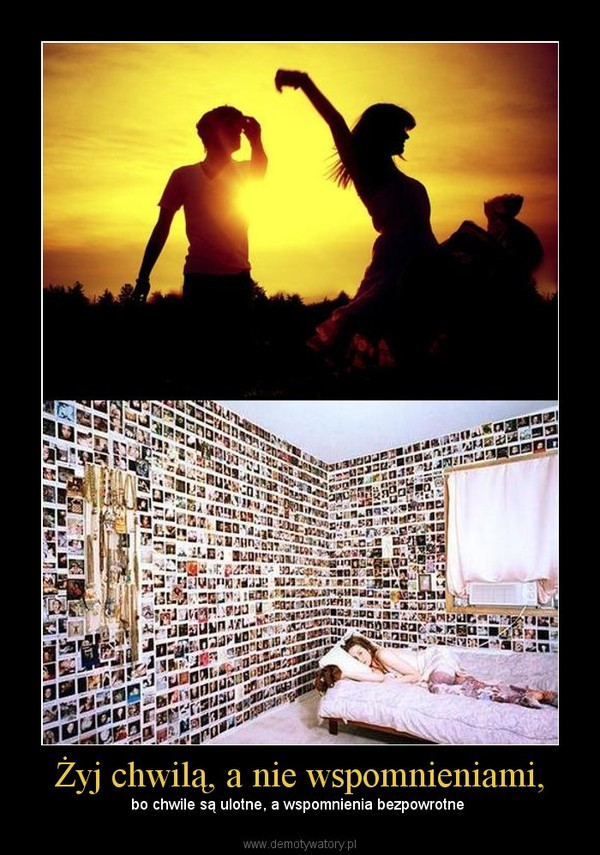 Żyj chwilą, a nie wspomnieniami, – bo chwile są ulotne, a wspomnienia bezpowrotne