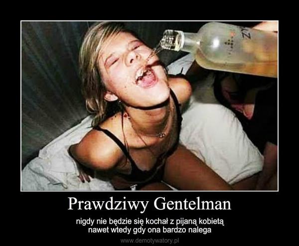 Prawdziwy Gentelman – nigdy nie będzie się kochał z pijaną kobietąnawet wtedy gdy ona bardzo nalega