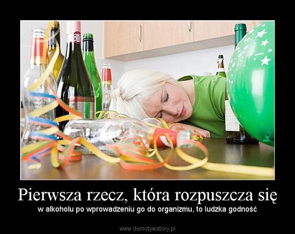Pierwsza rzecz, która rozpuszcza się – w alkoholu po wprowadzeniu go do organizmu, to ludzka godność
