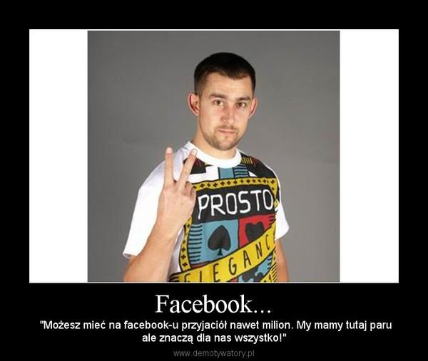"""Facebook... – """"Możesz mieć na facebook-u przyjaciół nawet milion. My mamy tutaj paruale znaczą dla nas wszystko!"""""""