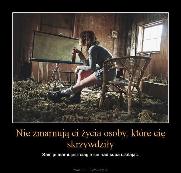Nie zmarnują ci życia osoby, które cię skrzywdziły – Sam je marnujesz ciągle się nad sobą użalając.