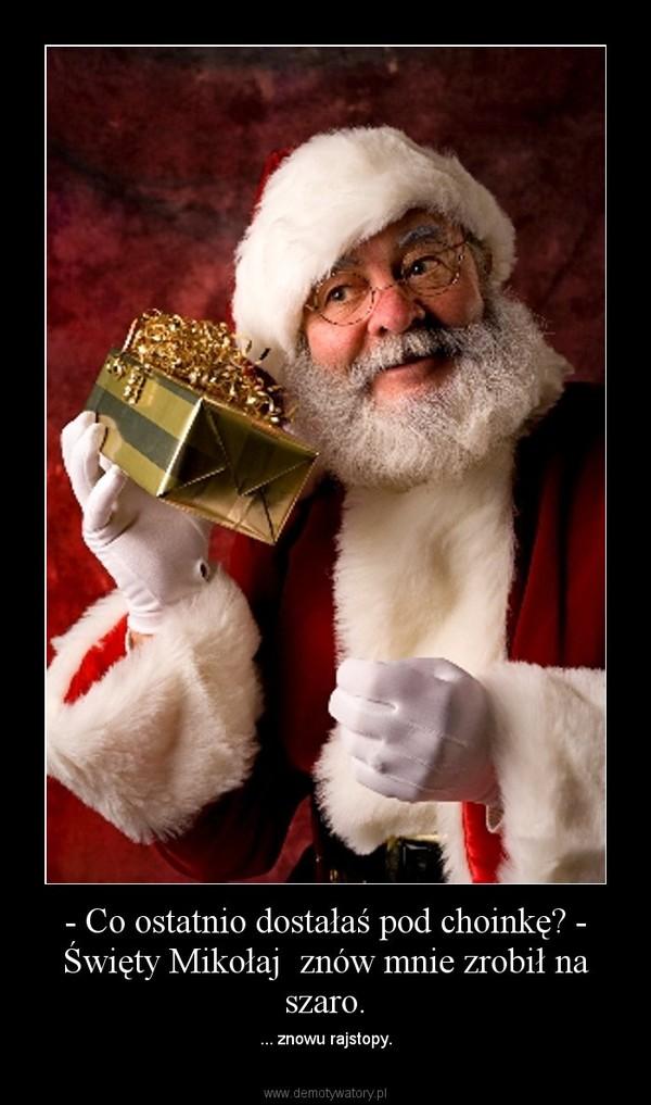- Co ostatnio dostałaś pod choinkę? - Święty Mikołaj  znów mnie zrobił na szaro. – ... znowu rajstopy.