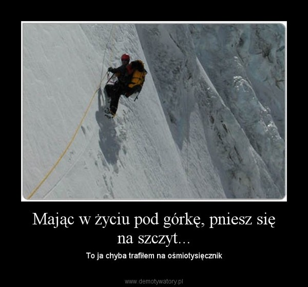 Mając w życiu pod górkę, pniesz się na szczyt... – To ja chyba trafiłem na ośmiotysięcznik