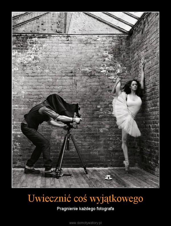Uwiecznić coś wyjątkowego – Pragnienie każdego fotografa