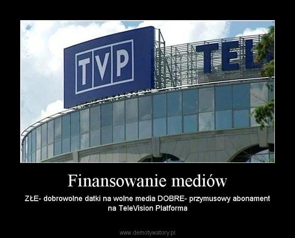 Finansowanie mediów – ZŁE- dobrowolne datki na wolne media DOBRE- przymusowy abonament na TeleVision Platforma