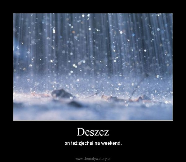 Deszcz – on też zjechał na weekend.