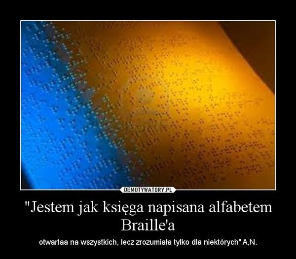 """""""Jestem jak księga napisana alfabetem Braille'a – otwartaa na wszystkich, lecz zrozumiała tylko dla niektórych"""" A,N."""