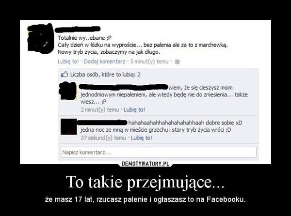 To takie przejmujące... – że masz 17 lat, rzucasz palenie i ogłaszasz to na Facebooku.