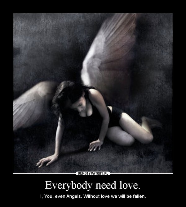 Everybody need love. – I, You, even Angels. Without love we will be fallen.