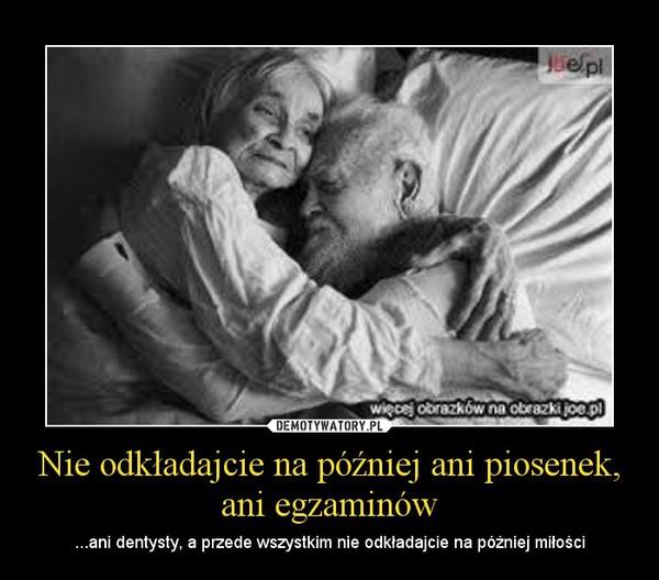 Nie odkładajcie na później ani piosenek, ani egzaminów – ...ani dentysty, a przede wszystkim nie odkładajcie na później miłości