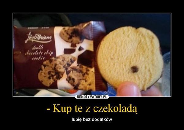 - Kup te z czekoladą – lubię bez dodatków