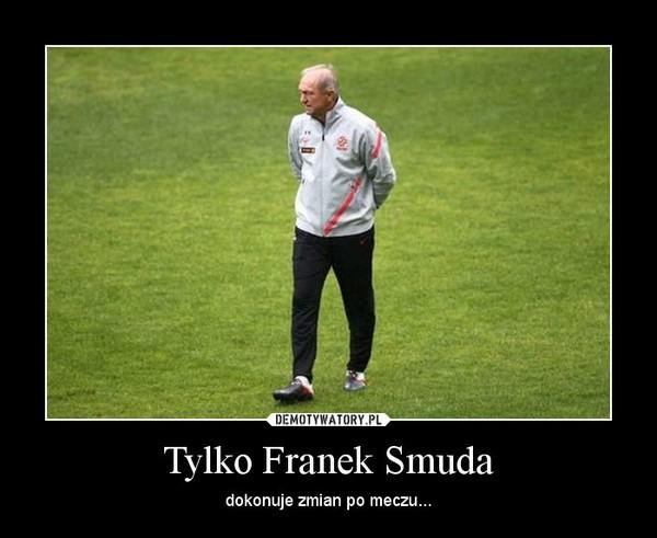 Tylko Franek Smuda – dokonuje zmian po meczu...