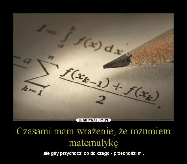 Czasami mam wrażenie, że rozumiem matematykę – ale gdy przychodzi co do czego - przechodzi mi.