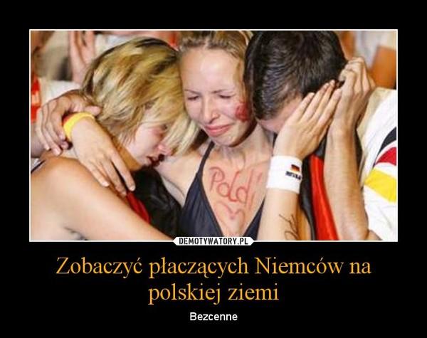 Zobaczyć płaczących Niemców na polskiej ziemi – Bezcenne