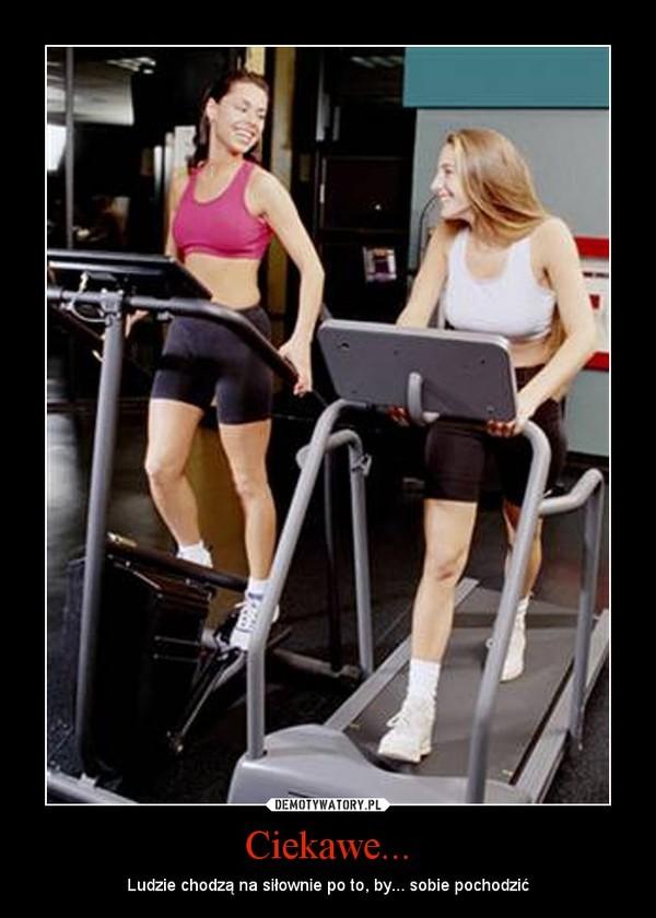 Ciekawe... – Ludzie chodzą na siłownie po to, by... sobie pochodzić