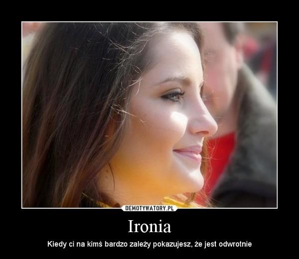 Ironia – Kiedy ci na kimś bardzo zależy pokazujesz, że jest odwrotnie