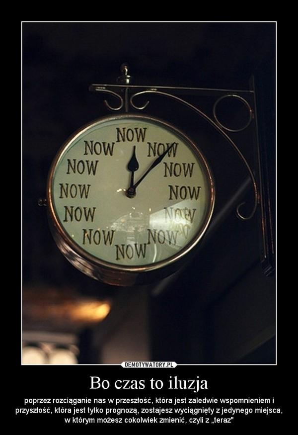 """Bo czas to iluzja – poprzez rozciąganie nas w przeszłość, która jest zaledwie wspomnieniem i przyszłość, która jest tylko prognozą, zostajesz wyciągnięty z jedynego miejsca, w którym możesz cokolwiek zmienić, czyli z """"teraz"""""""