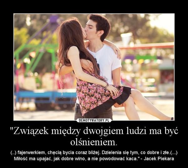 """""""Związek między dwojgiem ludzi ma być olśnieniem. – (..) fajerwerkiem, chęcią bycia coraz bliżej. Dzielenia się tym, co dobre i złe.(...) Miłość ma upajać, jak dobre wino, a nie powodować kaca."""" - Jacek Piekara"""