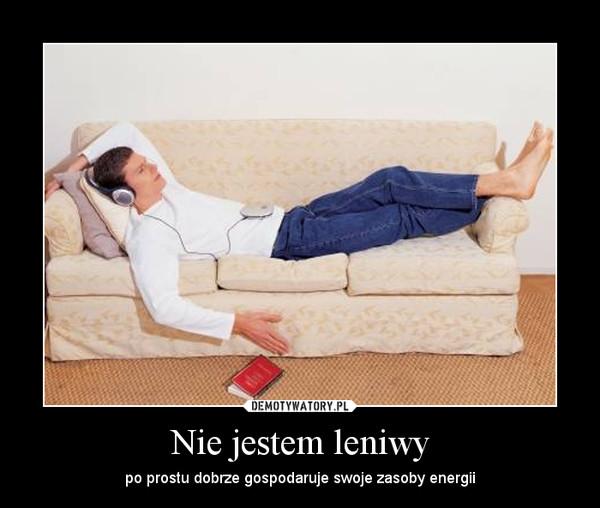 Nie jestem leniwy – po prostu dobrze gospodaruje swoje zasoby energii