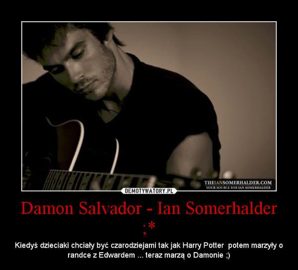 Damon Salvador - Ian Somerhalder ;* – Kiedyś dzieciaki chciały być czarodziejami tak jak Harry Potter  potem marzyły o randce z Edwardem ... teraz marzą o Damonie ;)