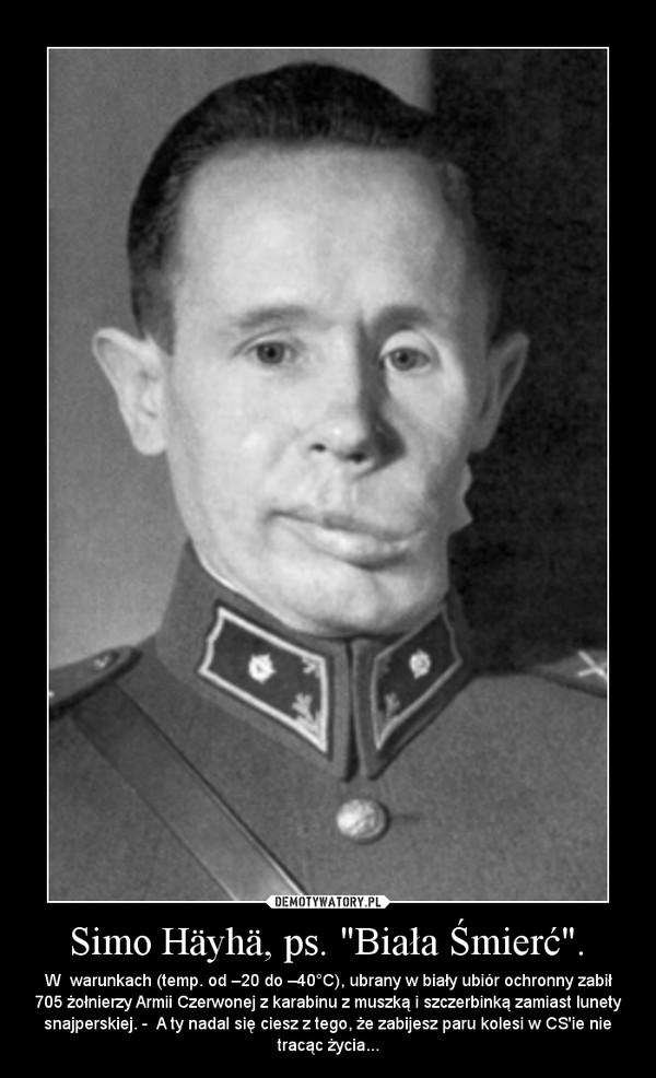 """Simo Häyhä, ps. """"Biała Śmierć"""". – W  warunkach (temp. od –20 do –40°C), ubrany w biały ubiór ochronny zabił 705 żołnierzy Armii Czerwonej z karabinu z muszką i szczerbinką zamiast lunety snajperskiej. -  A ty nadal się ciesz z tego, że zabijesz paru kolesi w CS'ie nie tracąc życia..."""