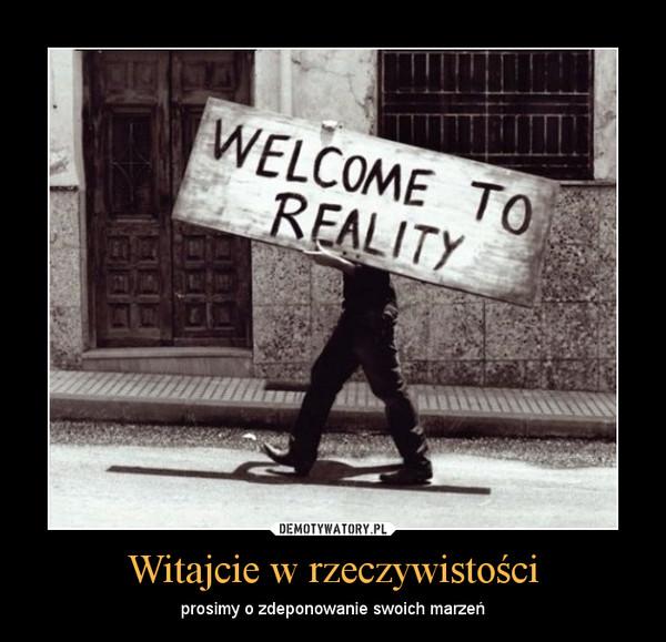 Witajcie w rzeczywistości – prosimy o zdeponowanie swoich marzeń