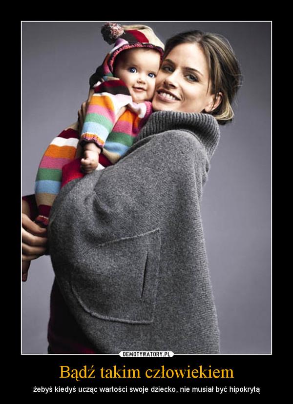 Bądź takim człowiekiem – żebyś kiedyś ucząc wartości swoje dziecko, nie musiał być hipokrytą