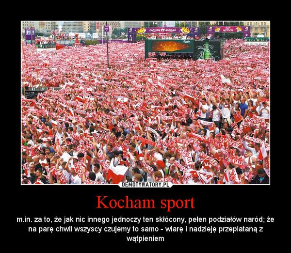 Kocham sport – m.in. za to, że jak nic innego jednoczy ten skłócony, pełen podziałów naród; że na parę chwil wszyscy czujemy to samo - wiarę i nadzieję przeplataną z wątpieniem