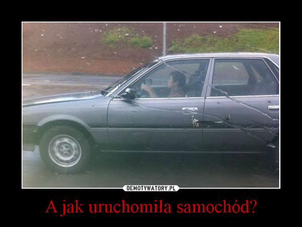 A jak uruchomiła samochód? –