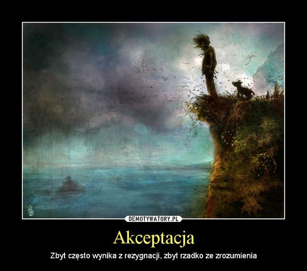 Akceptacja – Zbyt często wynika z rezygnacji, zbyt rzadko ze zrozumienia