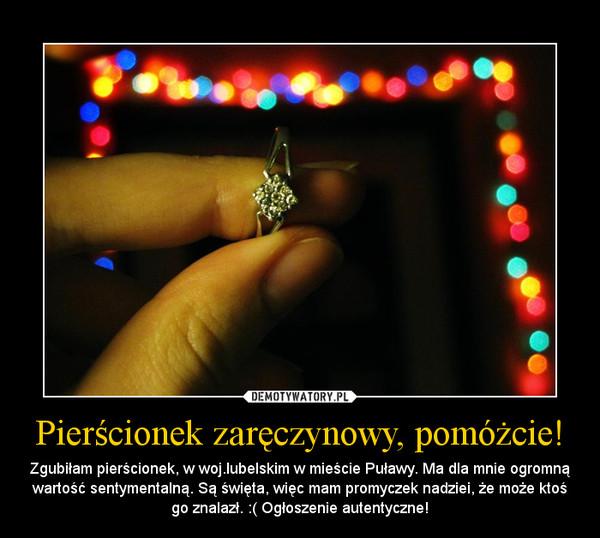 Pierścionek zaręczynowy, pomóżcie! – Zgubiłam pierścionek, w woj.lubelskim w mieście Puławy. Ma dla mnie ogromną wartość sentymentalną. Są święta, więc mam promyczek nadziei, że może ktoś go znalazł. :( Ogłoszenie autentyczne!