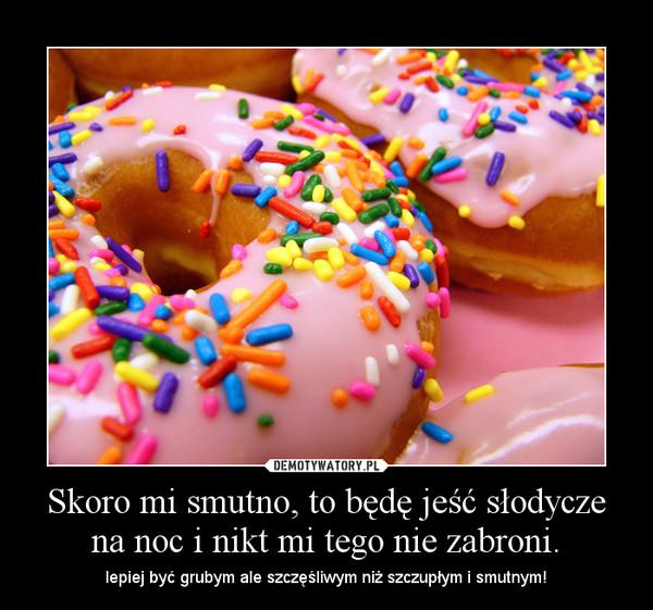 Skoro mi smutno, to będę jeść słodycze na noc i nikt mi tego nie zabroni. – lepiej być grubym ale szczęśliwym niż szczupłym i smutnym!