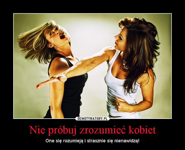 Nie próbuj zrozumieć kobiet – One się rozumieją i strasznie się nienawidzą!