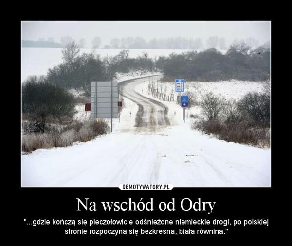 """Na wschód od Odry – """"...gdzie kończą się pieczołowicie odśnieżone niemieckie drogi, po polskiej stronie rozpoczyna się bezkresna, biała równina."""""""