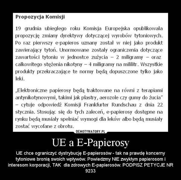 UE a E-Papierosy – UE chce ograniczyć dystrybucję E-papierosów - tak na prawdę koncerny tytoniowe bronią swoich wpływów. Powiedzmy NIE zwykłym papierosom i interesom korporacji, TAK  dla zdrowych E-papierosów. PODPISZ PETYCJE NR 9233