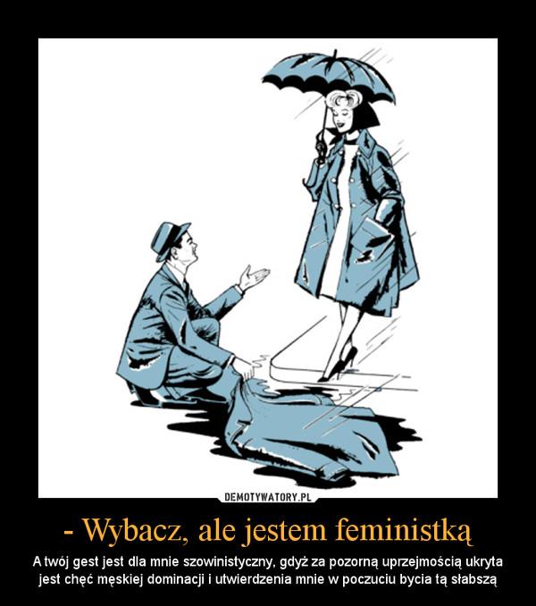 - Wybacz, ale jestem feministką – A twój gest jest dla mnie szowinistyczny, gdyż za pozorną uprzejmością ukryta jest chęć męskiej dominacji i utwierdzenia mnie w poczuciu bycia tą słabszą
