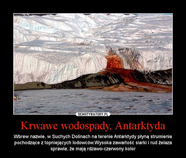 Krwawe wodospady, Antarktyda – Wbrew nazwie, w Suchych Dolinach na terenie Antarktydy płyną strumienie pochodzące z topniejących lodowców.Wysoka zawartość siarki i rud żelaza sprawia, że mają rdzawo-czerwony kolor