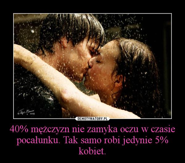 40% mężczyzn nie zamyka oczu w czasie pocałunku. Tak samo robi jedynie 5% kobiet. –
