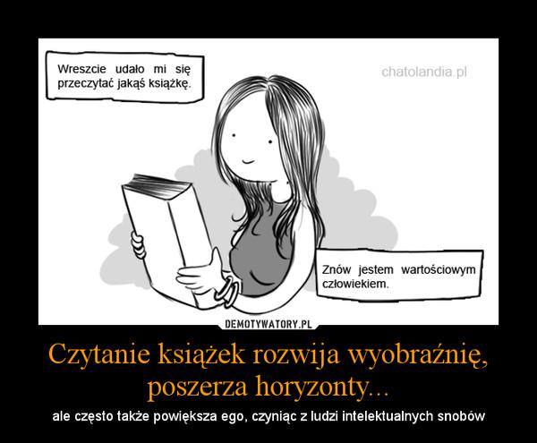 Czytanie książek rozwija wyobraźnię, poszerza horyzonty... – ale często także powiększa ego, czyniąc z ludzi intelektualnych snobów