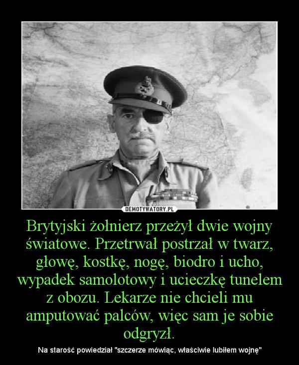 """Brytyjski żołnierz przeżył dwie wojny światowe. Przetrwał postrzał w twarz, głowę, kostkę, nogę, biodro i ucho, wypadek samolotowy i ucieczkę tunelem z obozu. Lekarze nie chcieli mu amputować palców, więc sam je sobie odgryzł. – Na starość powiedział """"szczerze mówiąc, właściwie lubiłem wojnę"""""""